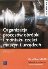 Organizacja procesów obróbki i montażu części maszyn i urządzeń Podręcznik do nauki zawodu
