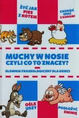Muchy w nosie czyli co to znaczy Słownik frazeologiczny dla dzieci