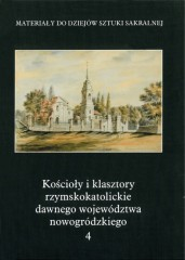 Kościoły i klasztory rzymskokatolickie dawnego województwa nowogródzkiego Część 2 Tom 4