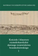 Kościoły i klasztory rzymskokatolickie  dawnego województwa brzeskolitewskiego Część 5 Tom 1