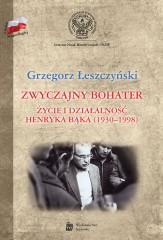 Zwyczajny bohater Życie i działalność Henryka Bąka (1930-1998)