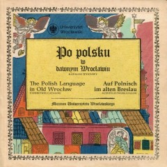 Po polsku w dawnym Wrocławiu The Polish Language in Old Wrocław Auf Polnisch im alten Breslau