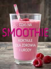 Czas na smoothie Koktajle dla zdrowia i urody