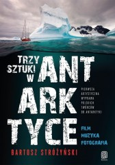 Trzy Sztuki w Antarktyce Pierwsza artystyczna wyprawa polskich twórców do Antarktyki